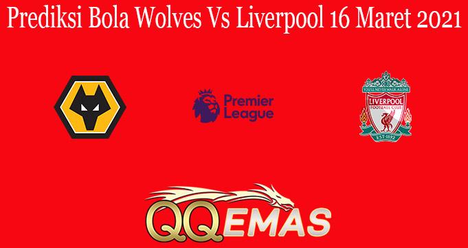 Prediksi Bola Wolves Vs Liverpool 16 Maret 2021