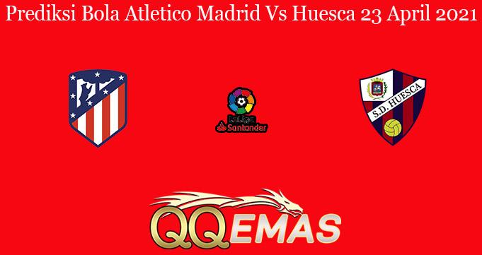 Prediksi Bola Atletico Madrid Vs Huesca 23 April 2021