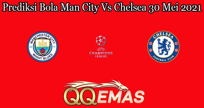 Prediksi Bola Man City Vs Chelsea 30 Mei 2021